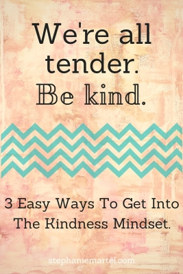 We're all tender, be kind. Click through for 3 easy ways to get into the kindness mindset.