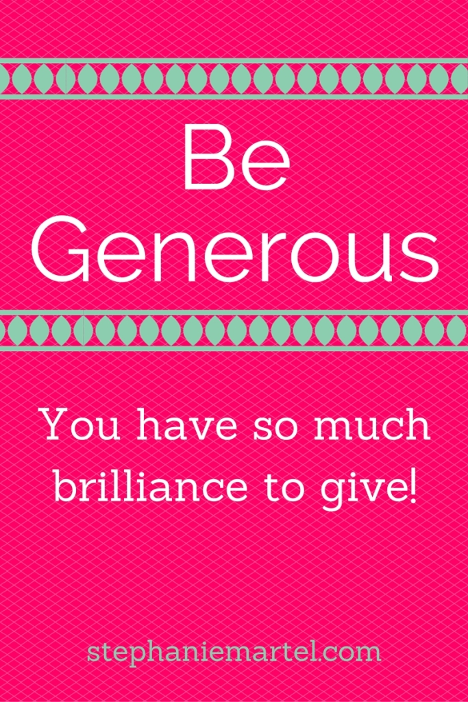 be generous.  gGving is part of our natural state.  Abundance is everywhere, where are you holding back?