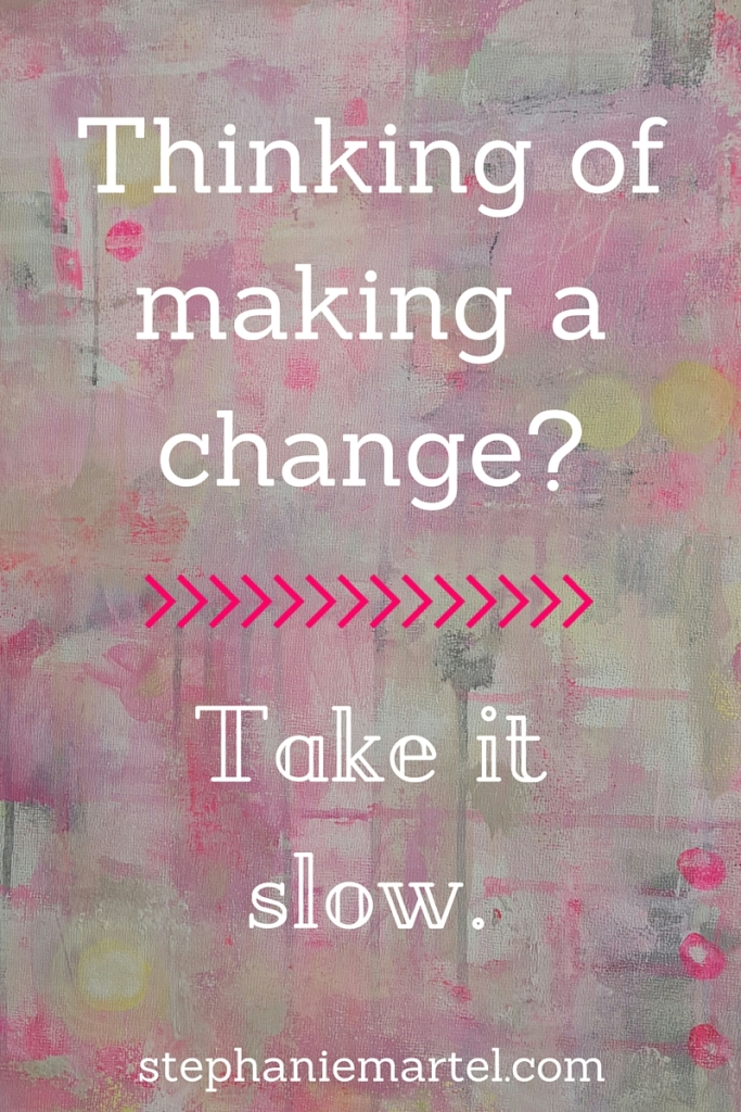 Thinking of making a change? Take it slow. Personal growth is a process of small changes over time, don't rush it!