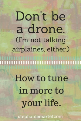 If you live a repetitive life, it gets pretty easy to tune out altogether. Don't be a drone! Tune in to your life to get more out of your day.