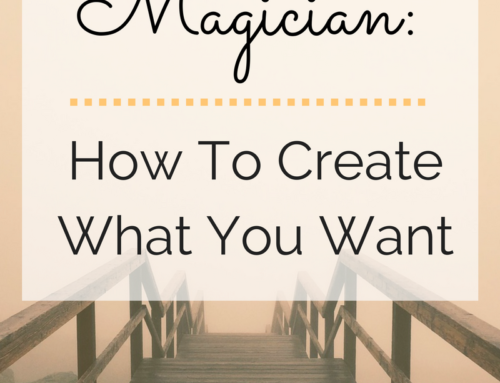You Are A Magician: How To Create What You Want.