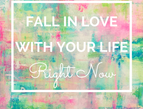 Fall In Love With Your Life Right Now.