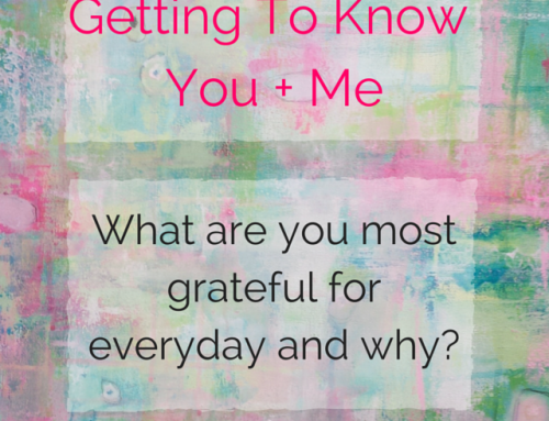Getting To Know You + Me: What Are You Most Grateful For Everyday And Why?
