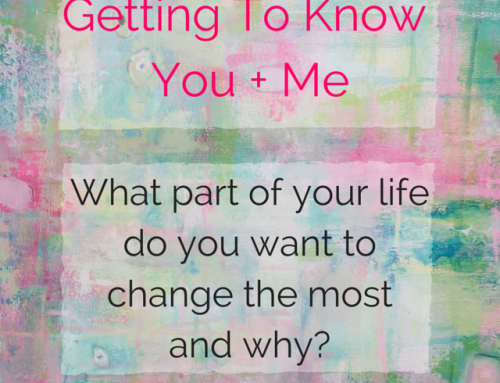 Getting To Know You + Me: What Part Of Your Life Do You Want To Change The Most?