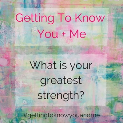 Getting To KnowYou + Me: A series on connecting more with ourselves + others. Join along! What is your greatest strength?
